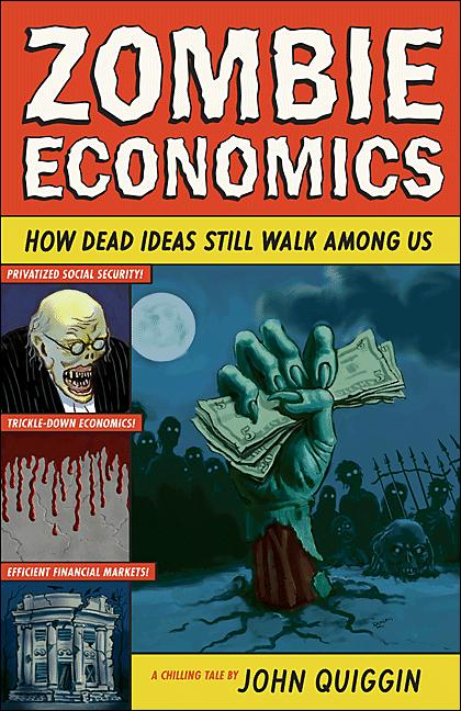 Zombie Economics: How Dead Ideas Still Walk among Us By: John Quiggin