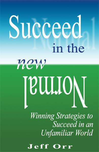 Succeed In The New Normal: Winning Strategies to Succeed in an Unfamiliar World By: Jeff Orr