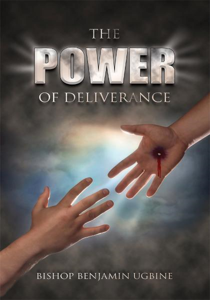 The Power Of Deliverance By: Bishop Benjamin Ugbine