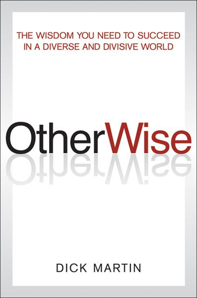 OtherWise: The Wisdom You Need to Succeed in a Diverse and Divisive World By: Dick Martin