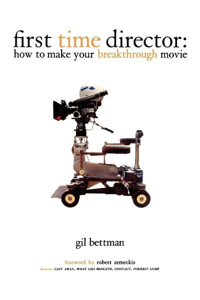 First Time Director: How to Make Your Breakthrough Movie By: Gil Bettman