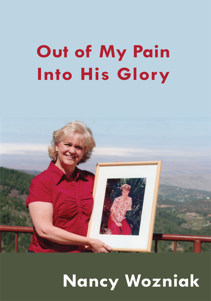 Out of My Pain  Into His Glory By: Nancy Wozniak