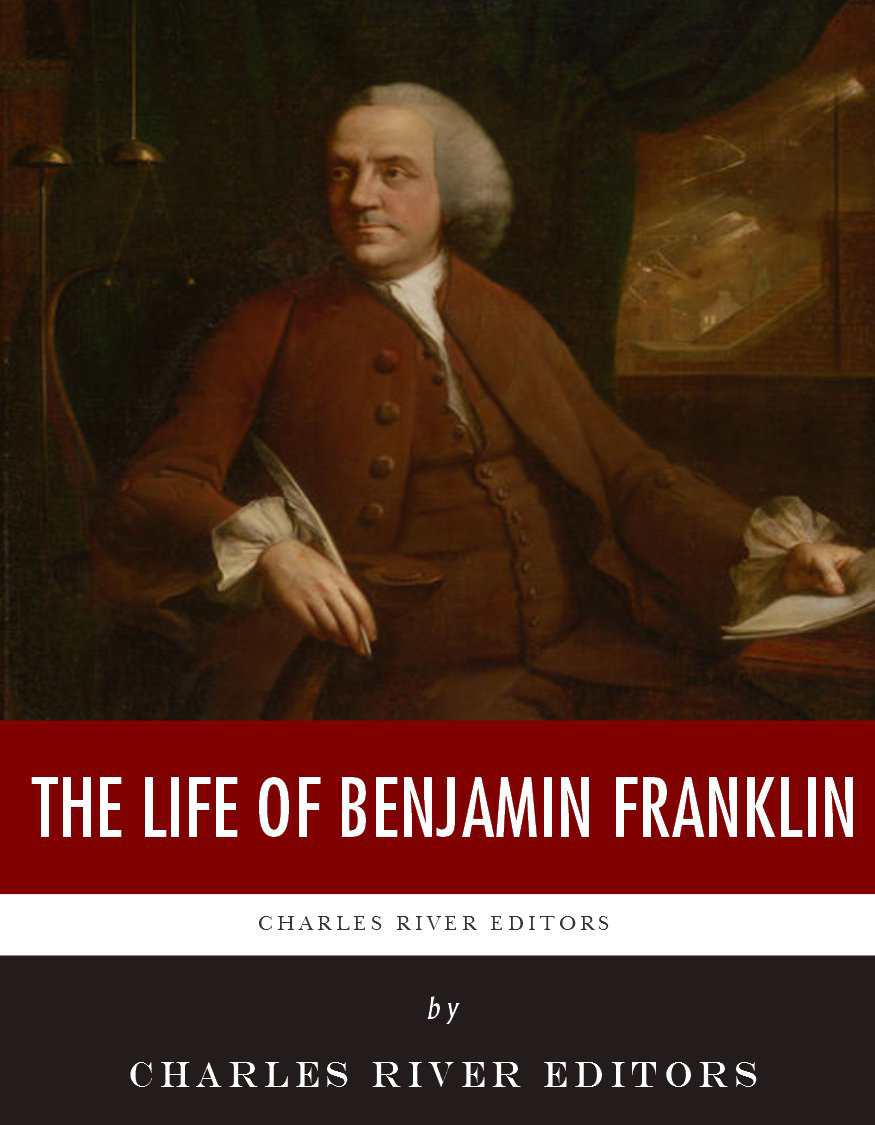 The Life of Benjamin Franklin By: Charles River Editors