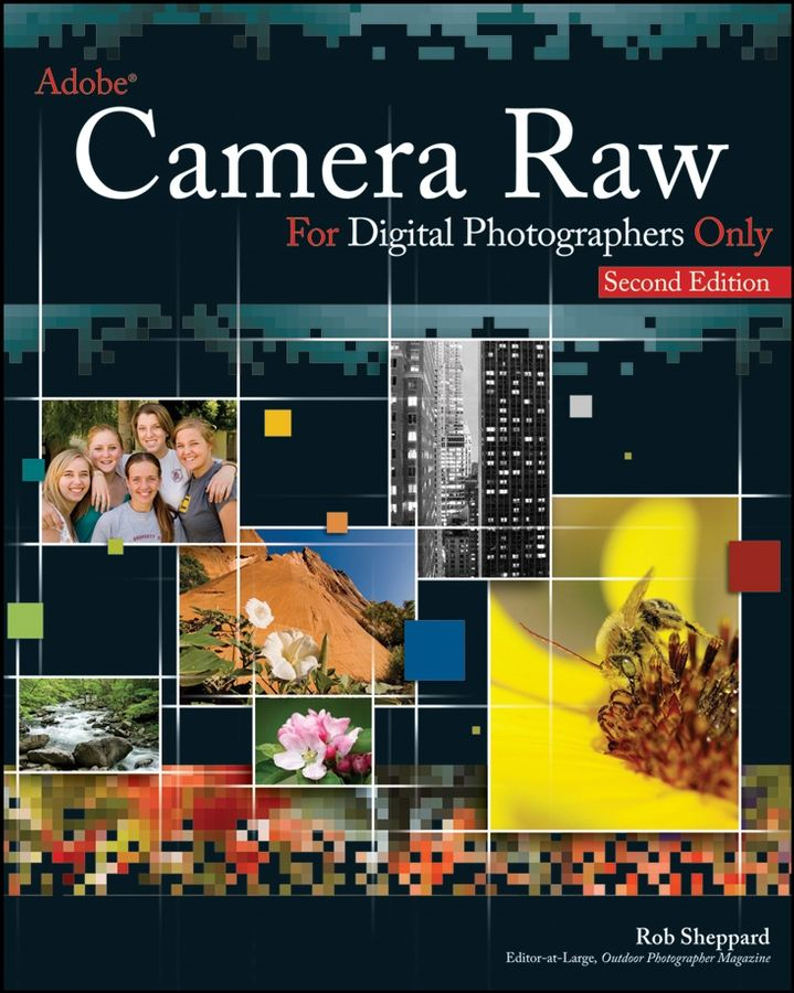 Adobe Camera Raw for Digital Photographers Only By: Rob Sheppard