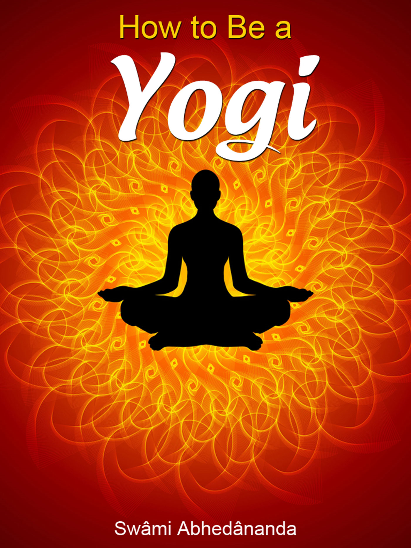 How To Be A Yogi By: Swâmi Abhedânanda