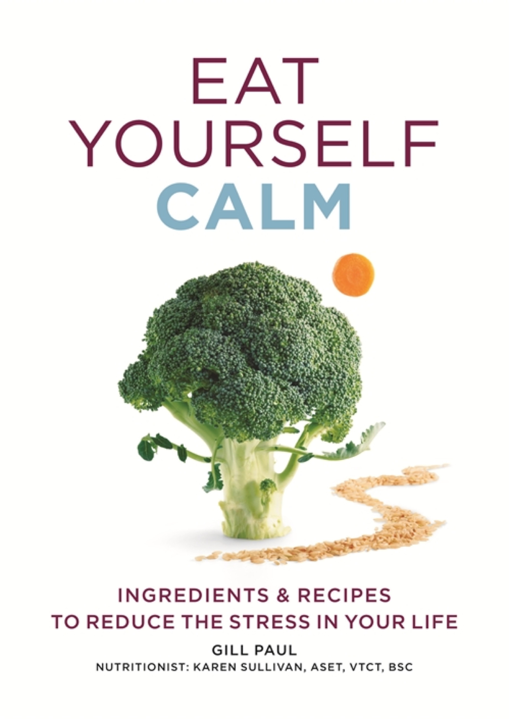 Eat Yourself Calm Ingredients & Recipes to Reduce the Stress in Your Life