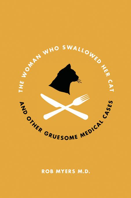 Rob Myers - The Woman Who Swallowed Her Cat: And Other Gruesome Medical Tales