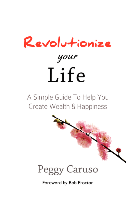 Revolutionize Your Life: A Simple Guide To Help You Create Wealth & Happiness By: Peggy Caruso