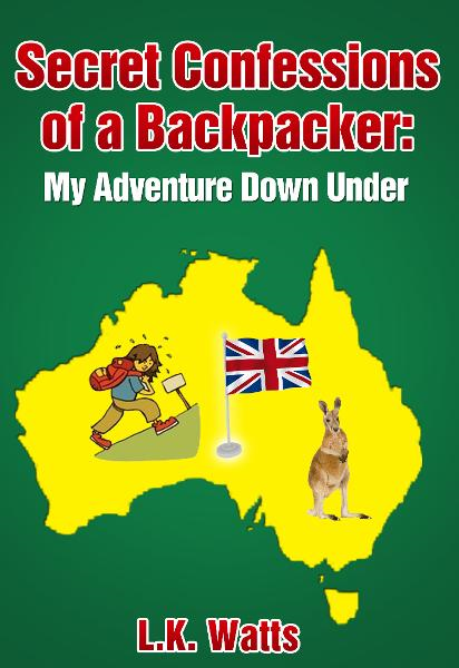 Secret Confessions of a Backpacker: My Adventure Down Under By: L.K. Watts