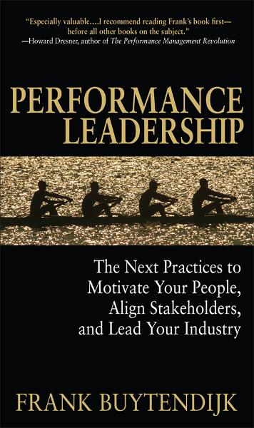 Performance Leadership: The Next Practices to Motivate Your People, Align Stakeholders, and Lead Your Industry By: Frank Buytendijk