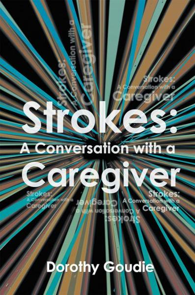 Strokes: A Conversation with a Caregiver By: Dorothy Goudie