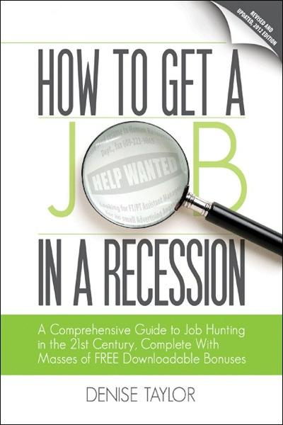 How to Get a Job In a Recession 2012: A Comprehensive Guide to Job Hunting In the 21st Century, Complete With Masses of Free Downloadable Bonuses By: Denise Taylor