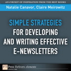 Simple Strategies for Developing and Writing Effective E-Newsletters By: Claire Meirowitz,Natalie Canavor