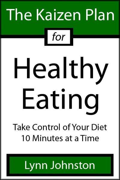 The Kaizen Plan for Healthy Eating: Take Control of Your Diet 10 Minutes at a Time By: Lynn Johnston