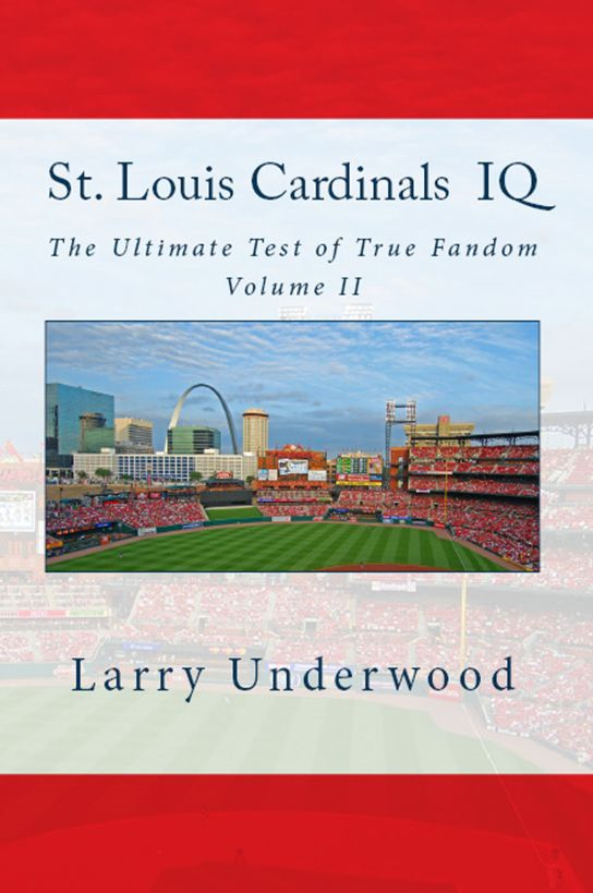 St. Louis Cardinals IQ: The Ultimate Test of True Fandom (Volume II) By: Larry Underwood