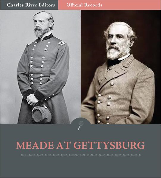 Official Records of the Union and Confederate Armies: General George Meades Account of Gettysburg and the Pennsylvania Campaign