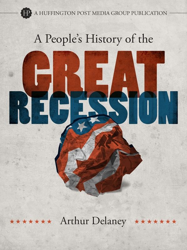 A People's History of the Great Recession By: Arthur Delaney