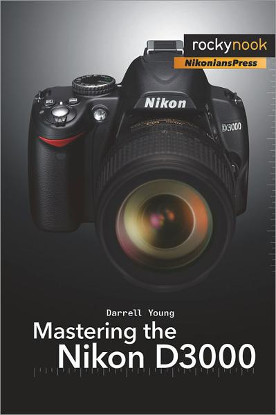 Mastering the Nikon D3000 By: Darrell Young