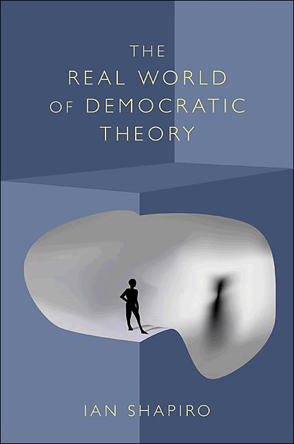 The Real World of Democratic Theory By: Ian Shapiro