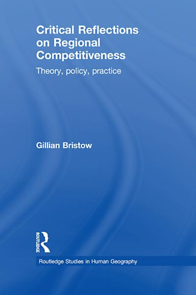 Critical Reflections on Regional Competitiveness Theory,  Policy,  Practice