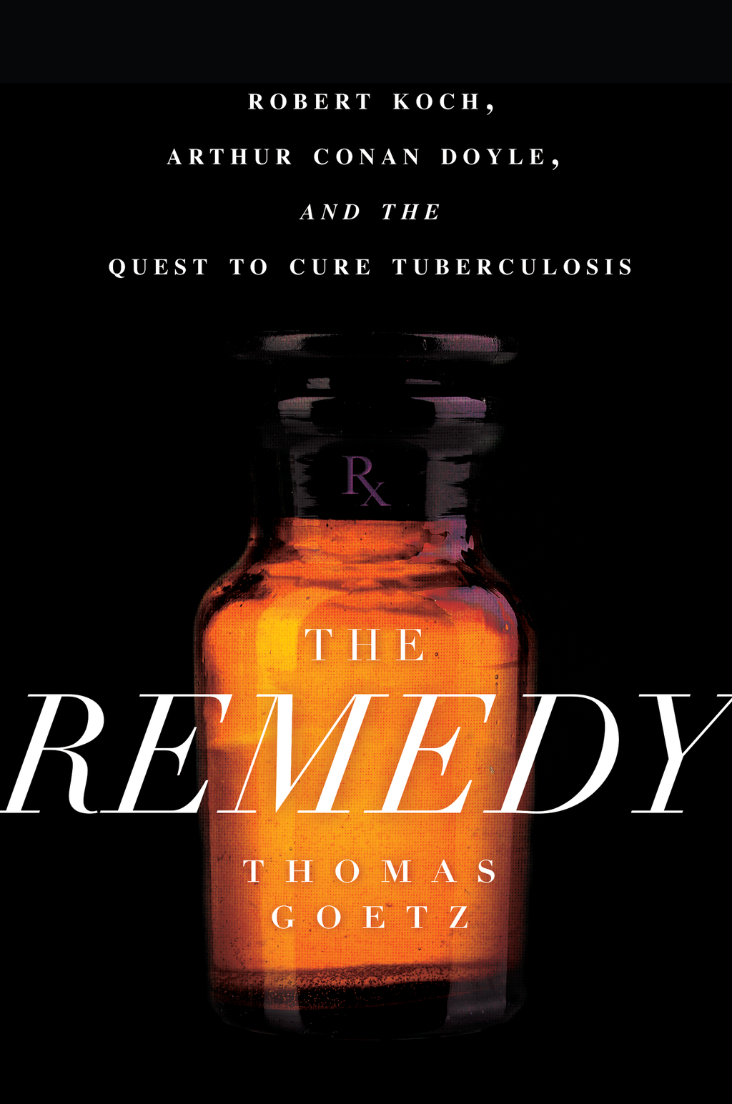The Remedy Robert Koch,  Arthur Conan Doyle,  and the Quest to Cure Tuberculosis