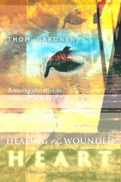 Healing the Wounded Heart: Removing Obstacles to Intimacy with God By: Thom Gardner