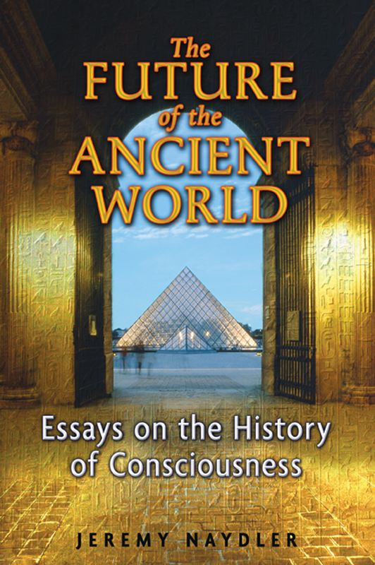 The Future of the Ancient World: Essays on the History of Consciousness By: Jeremy Naydler