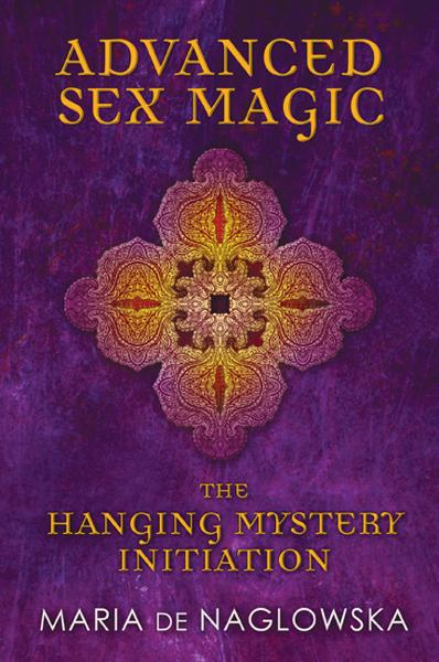 Advanced Sex Magic: The Hanging Mystery Initiation By: Donald Traxler,Maria de Naglowska