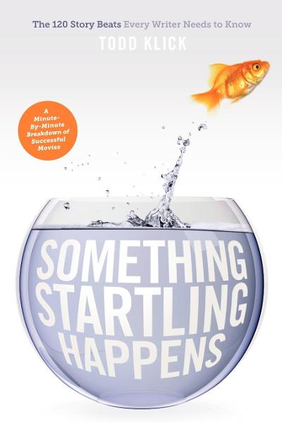 Something Startling Happens: The 120 Story Beats Every Writer Needs to Know By: Todd Klick