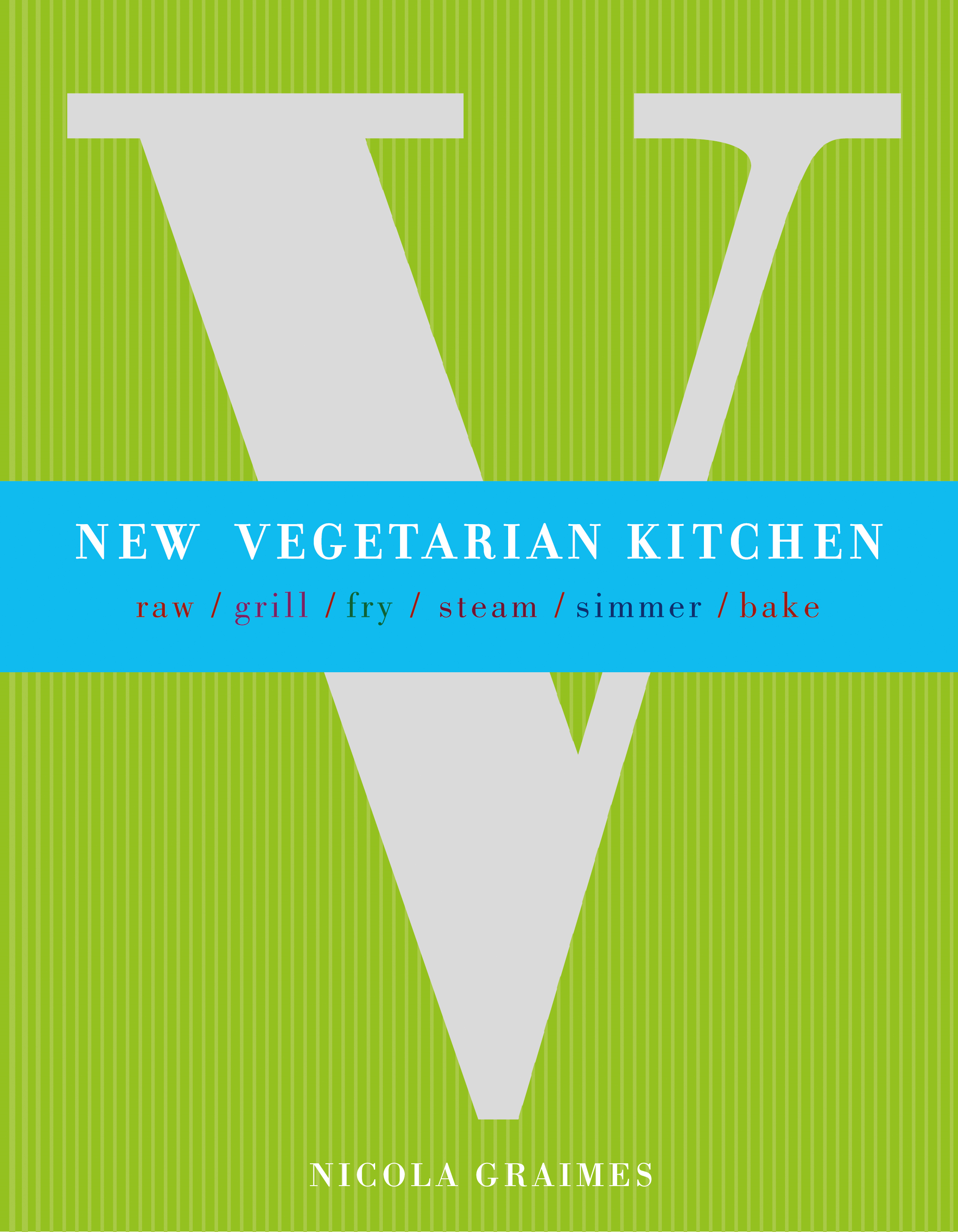 New Vegetarian Kitchen: Raw * Grill * Fry * Steam * Simmer * Bake