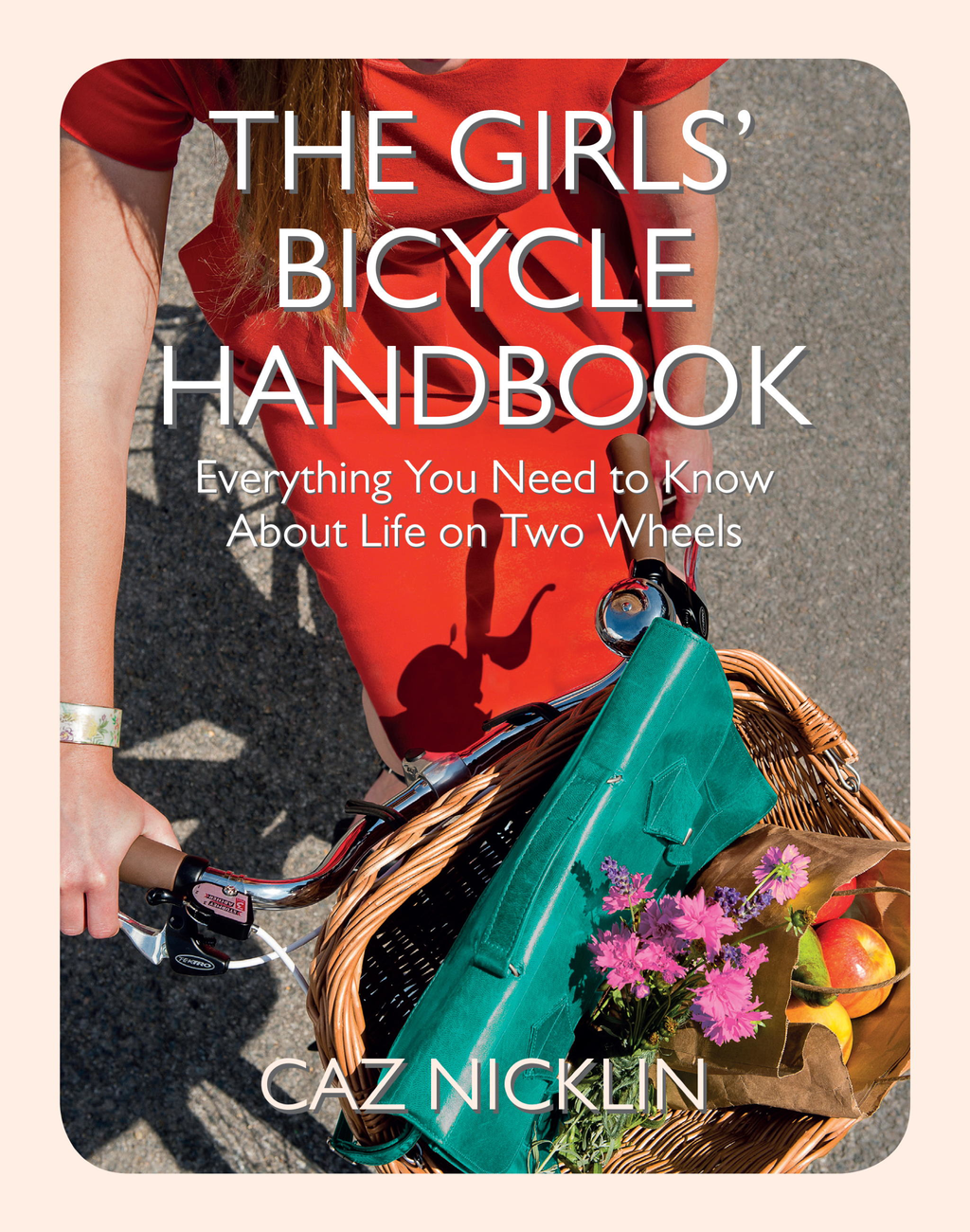 The Girls' Bicycle Handbook Everything You Need to Know About Life on Two Wheels