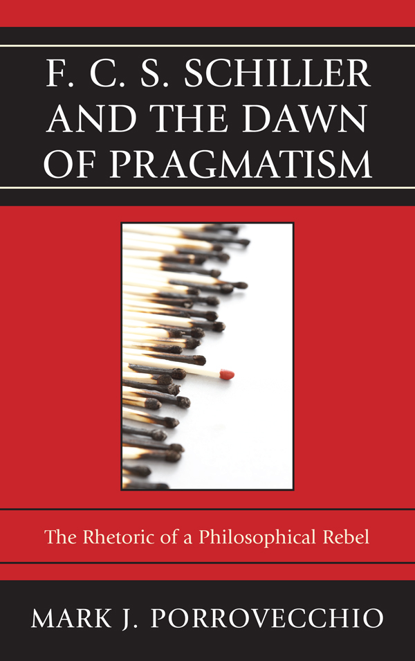 F.C.S. Schiller and the Dawn of Pragmatism: The Rhetoric of a Philosophical Rebel By: Mark J. Porrovecchio