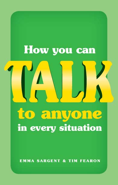 How You Can Talk to Anyone in Every Situation By: Emma Sargent,Tim Fearon