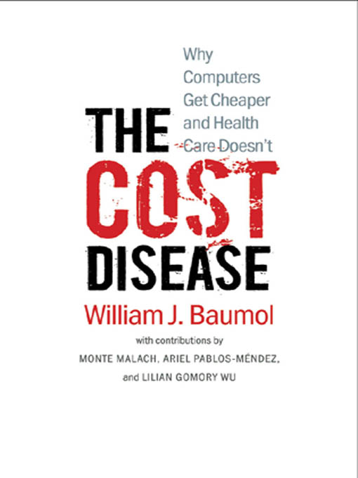 The Cost Disease: Why Computers Get Cheaper and Health Care Doesn't By: Ariel Pablos-Mendez,Lillian Gomory Wu,Monte Malach,William J. Baumol