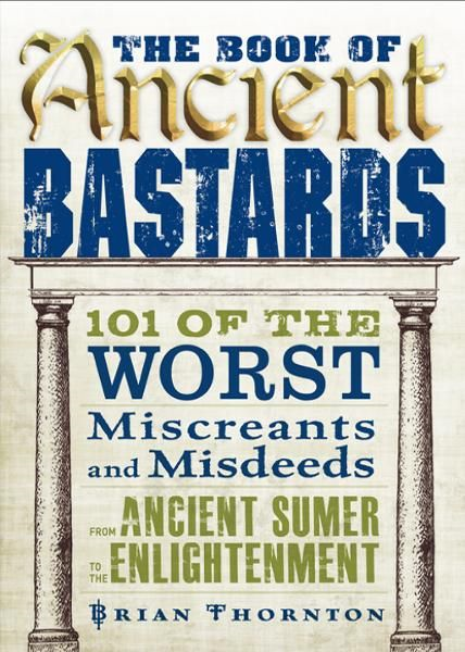 The Book of Ancient Bastards: 101 of the Worst Miscreants and Misdeeds from Ancient Sumer to the Enlightenment