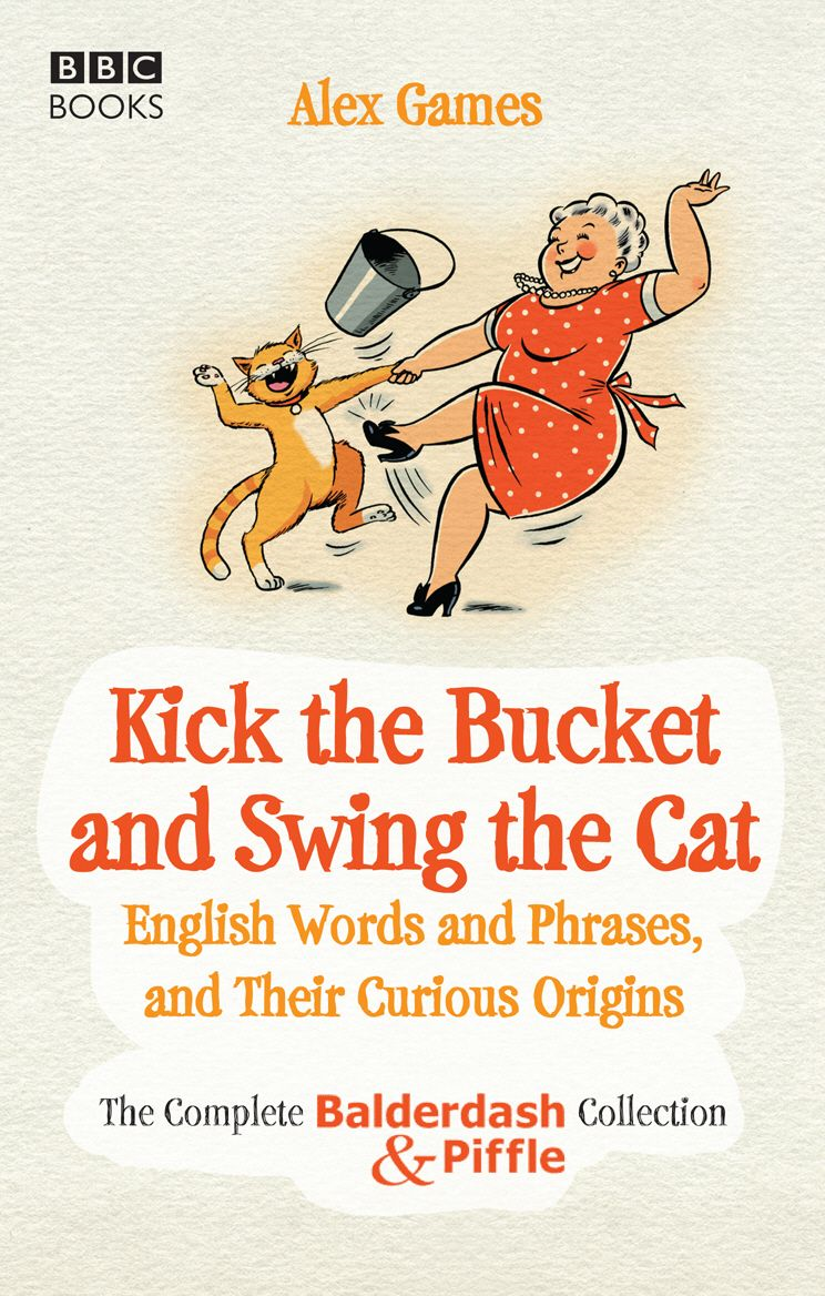 Kick the Bucket and Swing the Cat The complete Balderdash & Piffle collection of English Words, and Their Curious Origins