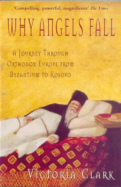 Why Angels Fall A Journey Through Orthodox Europe from Byzantium to Kosovo