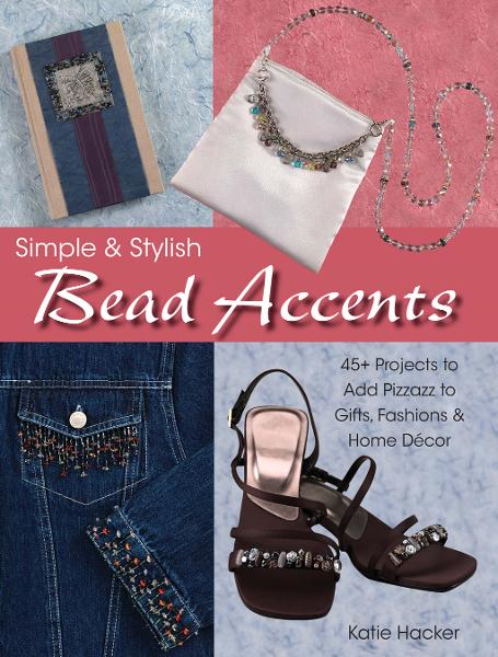 Simple & Stylish Bead Accents: 50+ Projects to Add Pizzazz to Gifts, Fashions & Home Décor