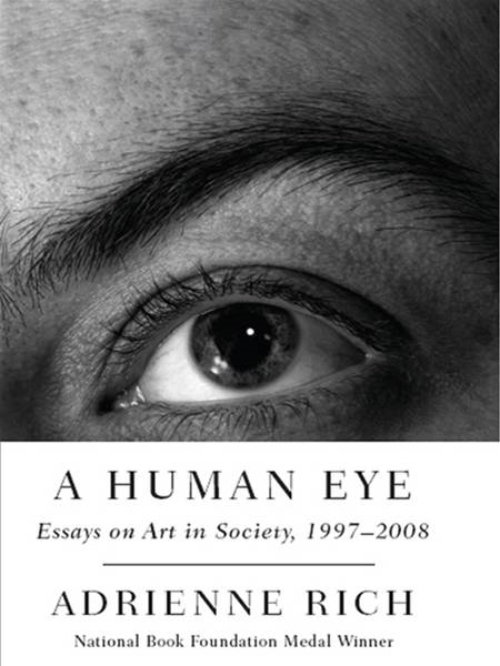 A Human Eye: Essays on Art in Society, 1997-2008 By: Adrienne Rich