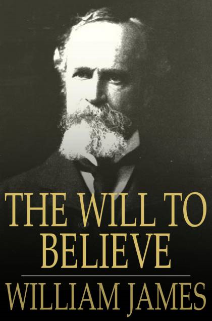 The Will To Believe: And Other Essays In Popular Philosophy And Other Essays in Popular Philosophy