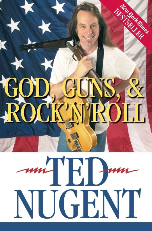 God, Guns & Rock'N'Roll By: Ted Nugent
