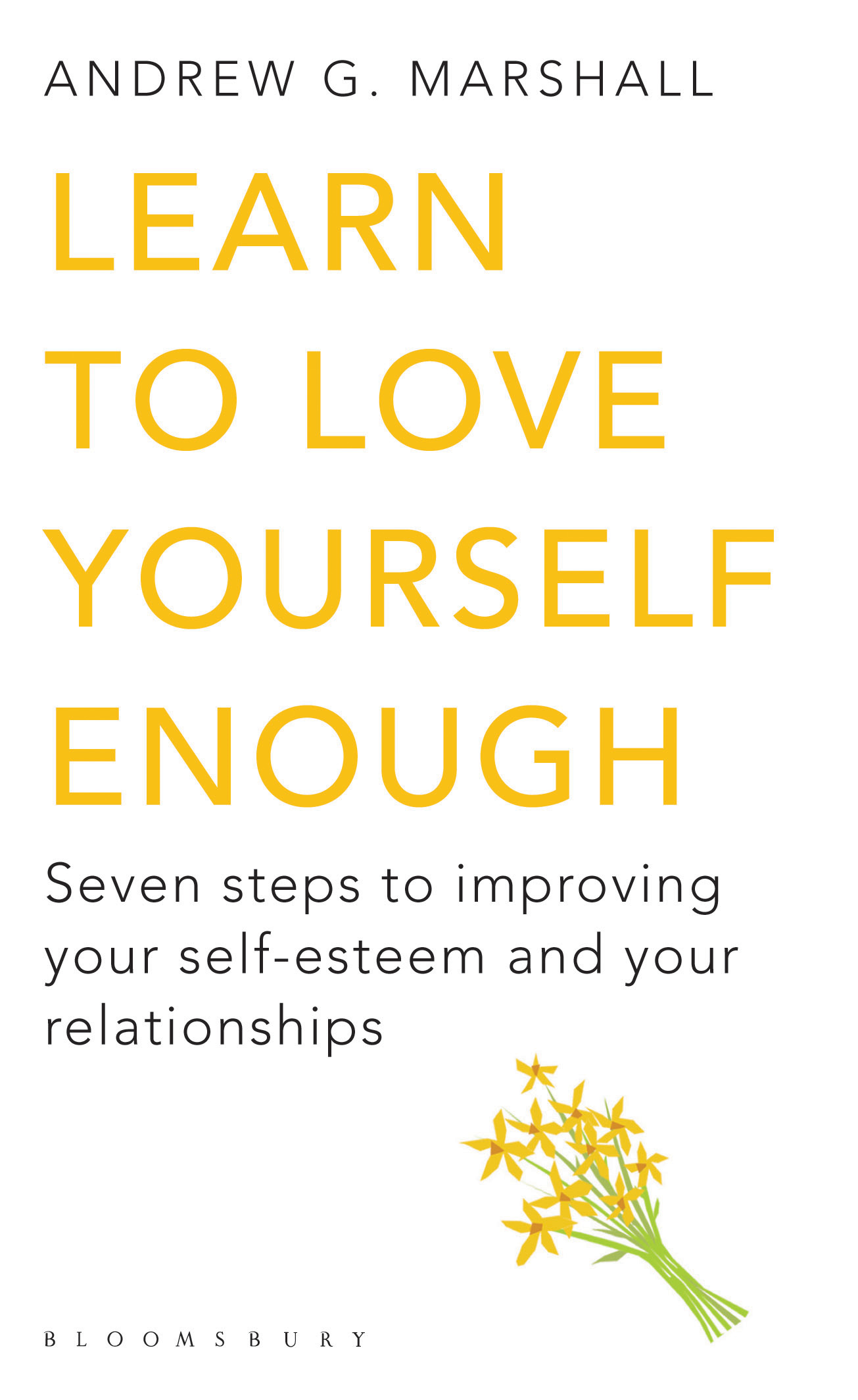 Learn to Love Yourself Enough: Seven steps to improving your self-esteem and your relationships Seven steps to improving your self-esteem and your rel