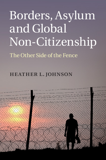 Borders,  Asylum and Global Non-Citizenship The Other Side of the Fence