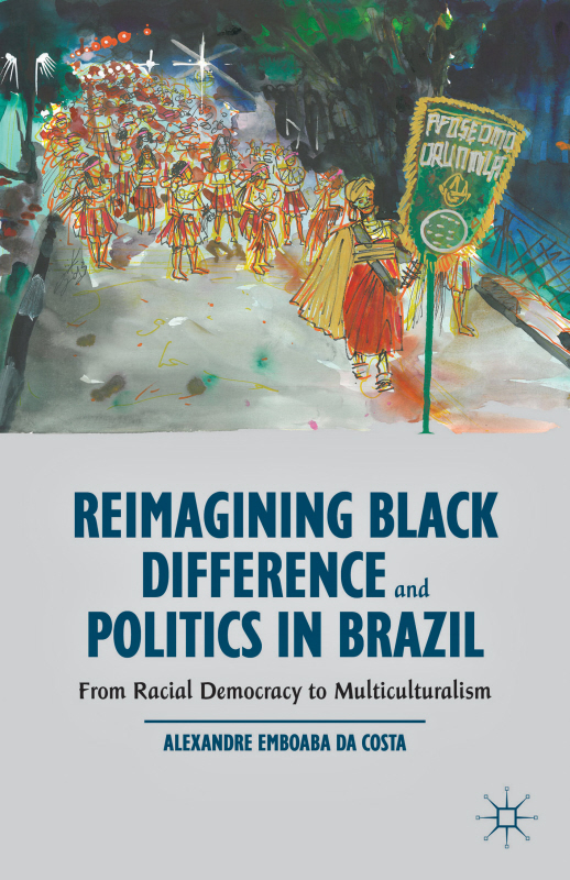 Reimagining Black Difference and Politics in Brazil From Racial Democracy to Multiculturalism