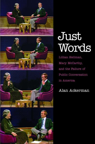 Just Words: Lillian Hellman, Mary McCarthy, and the Failure of Public Conversation in America By: Alan Ackerman