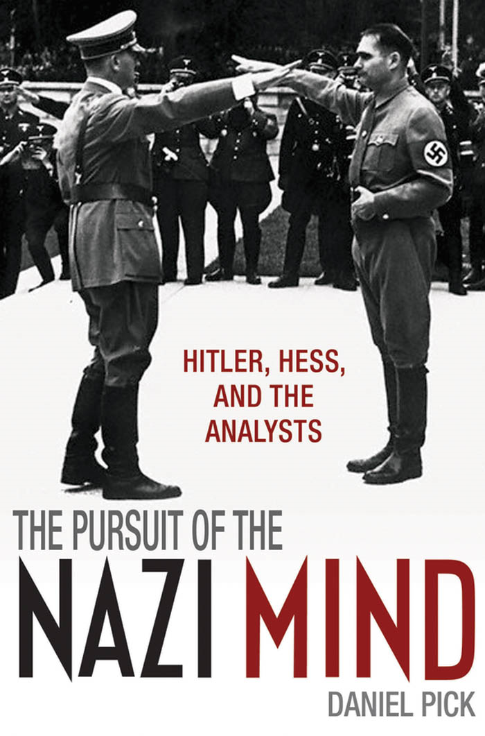 The Pursuit of the Nazi Mind:Hitler, Hess, and the Analysts By: Daniel Pick