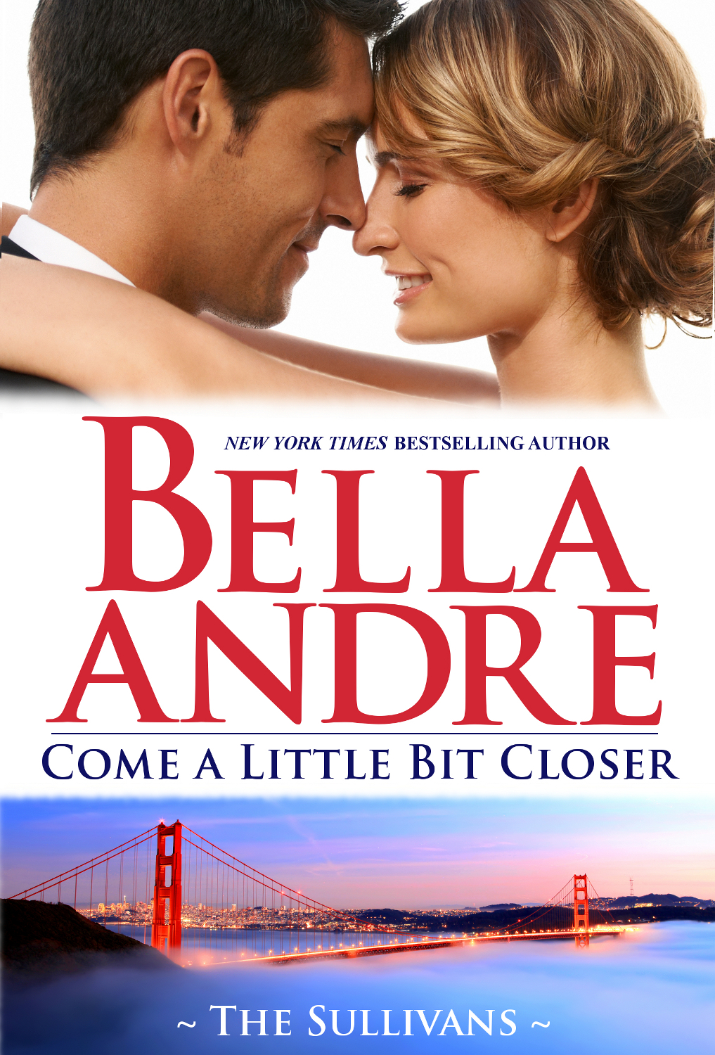 Come A Little Bit Closer: The Sullivans By: Bella Andre