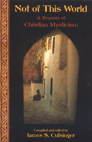 Not of This World: A Treasury of Christian Mysticism By: James S. Cutsinger,