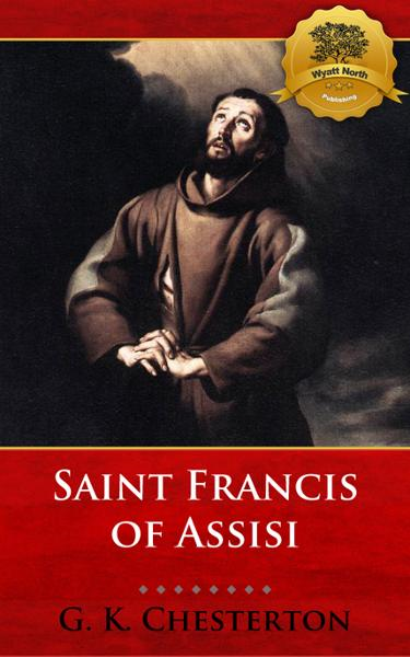 Saint Francis of Assisi By: G. K. Chesterton, Wyatt North