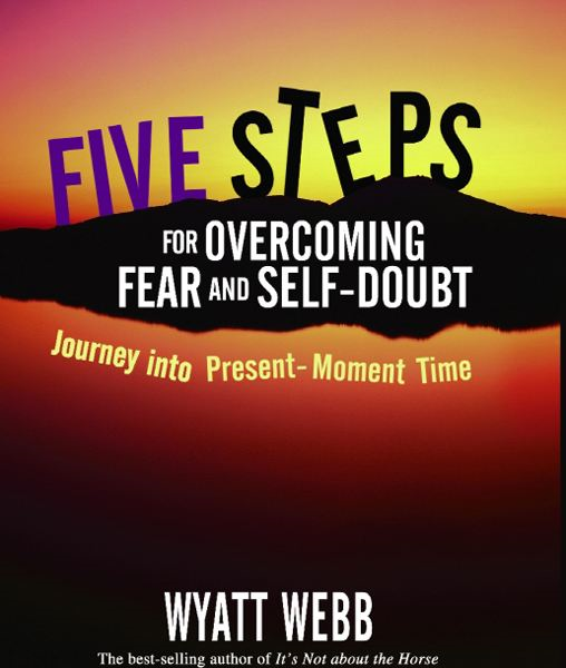 Five Steps to Overcoming Fear and Self Doubt By: Wyatt Webb
